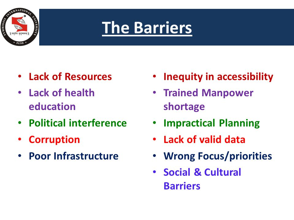 The Barriers Too many Health s Lack of Resources Lack of health education Political interference Corruption Poor Infrastructure Inequity in accessibility Trained Manpower shortage Impractical Planning Lack of valid data Wrong Focus/priorities Social & Cultural Barriers