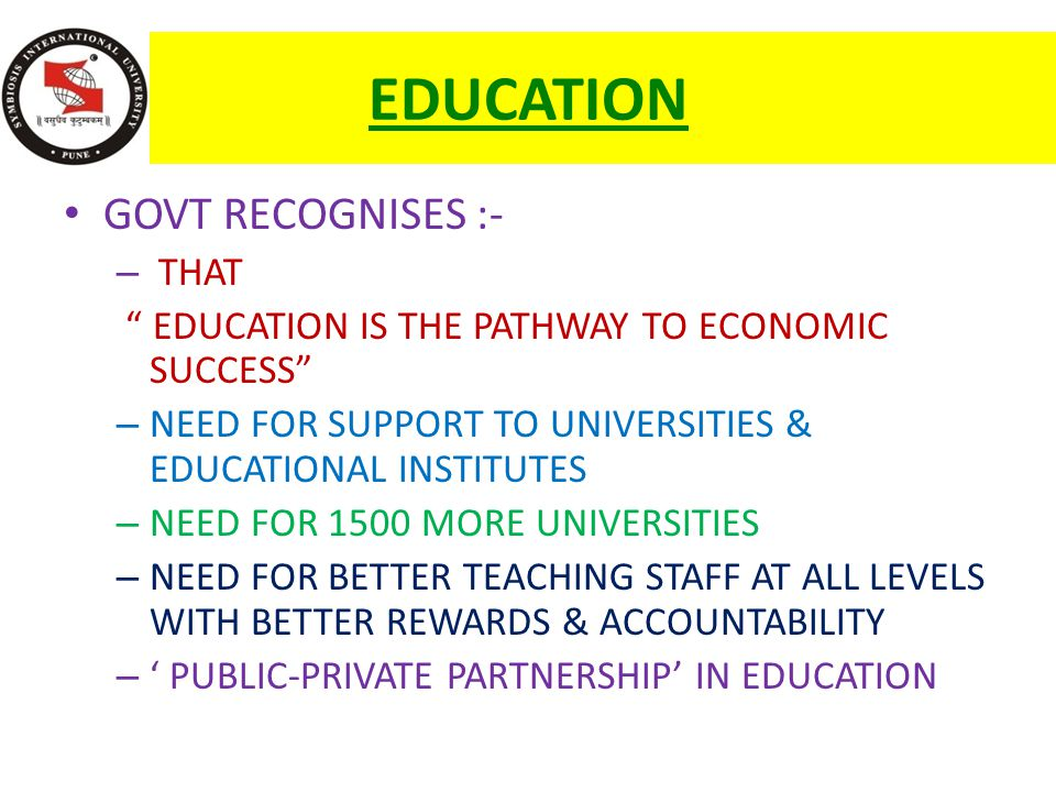 EDUCATION GOVT RECOGNISES :- – THAT EDUCATION IS THE PATHWAY TO ECONOMIC SUCCESS – NEED FOR SUPPORT TO UNIVERSITIES & EDUCATIONAL INSTITUTES – NEED FOR 1500 MORE UNIVERSITIES – NEED FOR BETTER TEACHING STAFF AT ALL LEVELS WITH BETTER REWARDS & ACCOUNTABILITY – ' PUBLIC-PRIVATE PARTNERSHIP' IN EDUCATION