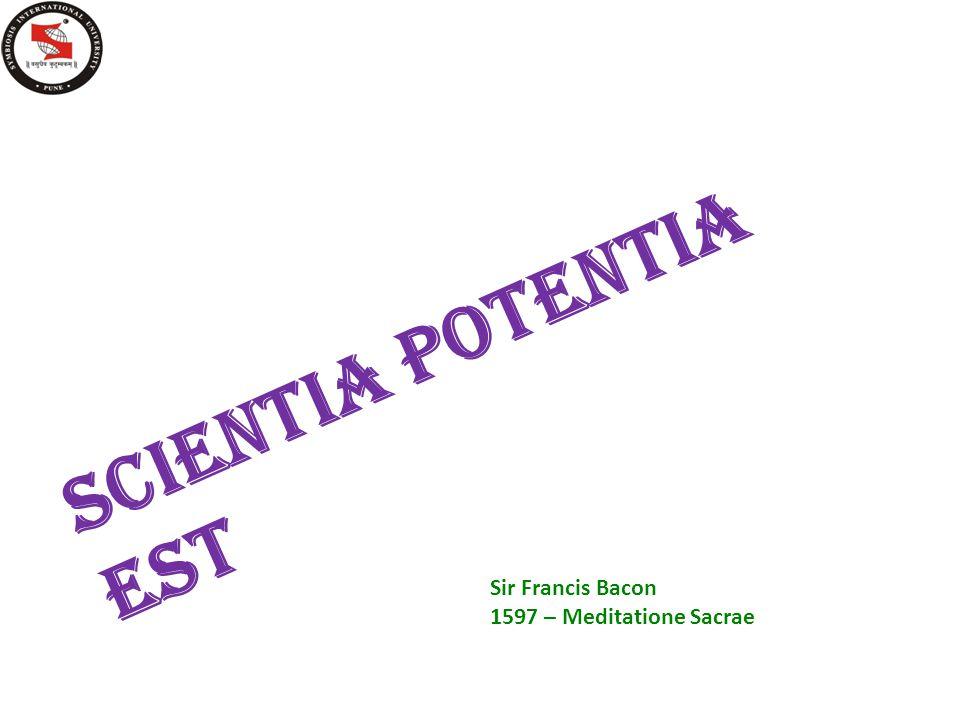 SCIENTIA POTENTIA EST Sir Francis Bacon 1597 – Meditatione Sacrae
