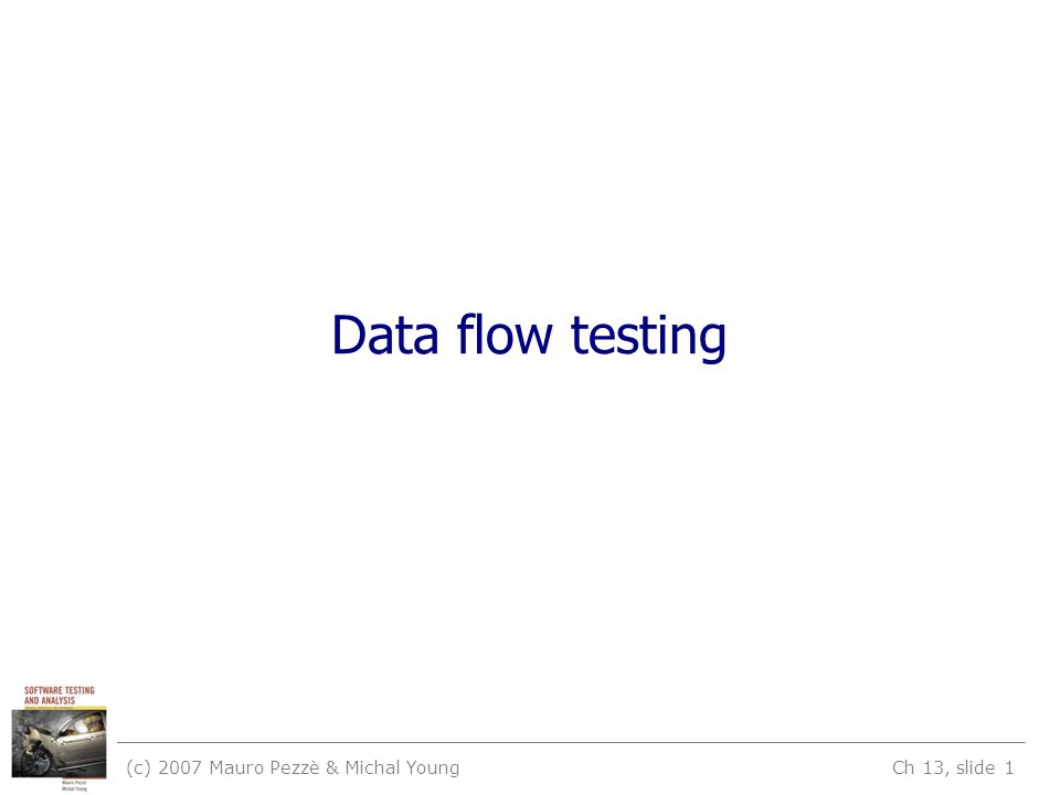 (c) 2007 Mauro Pezzè & Michal Young Ch 13, slide 2 Learning objectives Understand why data flow criteria have been designed and used Recognize and distinguish basic DF criteria –All DU pairs, all DU paths, all definitions Understand how the infeasibility problem impacts data flow testing Appreciate limits and potential practical uses of data flow testing