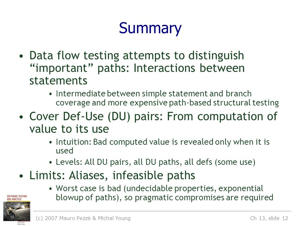 (c) 2007 Mauro Pezzè & Michal Young Ch 13, slide 12 Summary Data flow testing attempts to distinguish important paths: Interactions between statements Intermediate between simple statement and branch coverage and more expensive path-based structural testing Cover Def-Use (DU) pairs: From computation of value to its use Intuition: Bad computed value is revealed only when it is used Levels: All DU pairs, all DU paths, all defs (some use) Limits: Aliases, infeasible paths Worst case is bad (undecidable properties, exponential blowup of paths), so pragmatic compromises are required