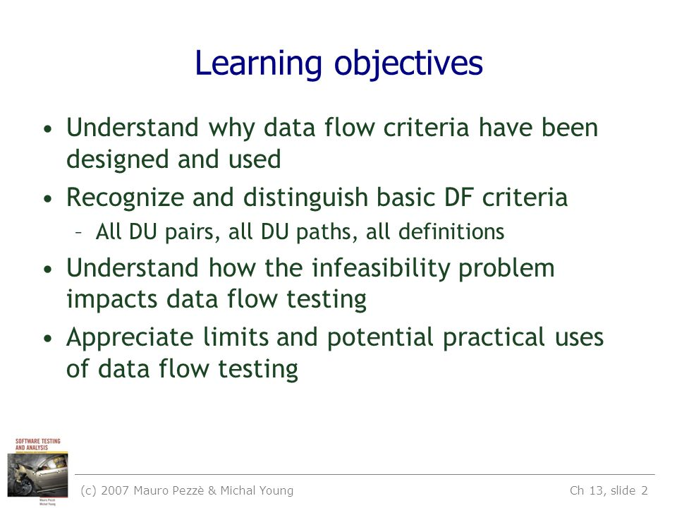 (c) 2007 Mauro Pezzè & Michal Young Ch 13, slide 2 Learning objectives Understand why data flow criteria have been designed and used Recognize and dis