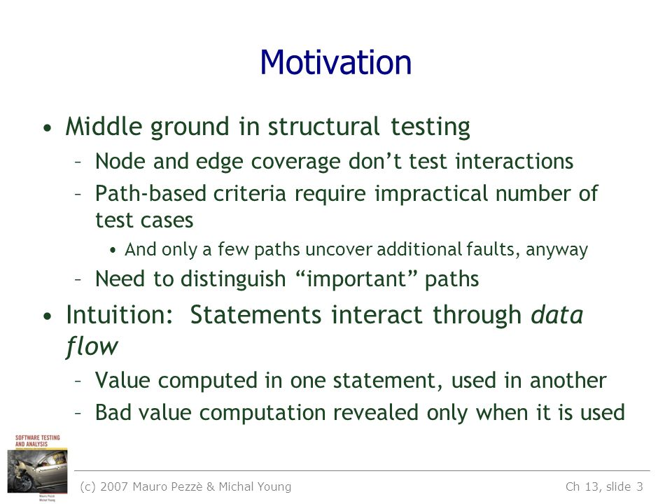 (c) 2007 Mauro Pezzè & Michal Young Ch 13, slide 3 Motivation Middle ground in structural testing –Node and edge coverage don't test interactions –Pat