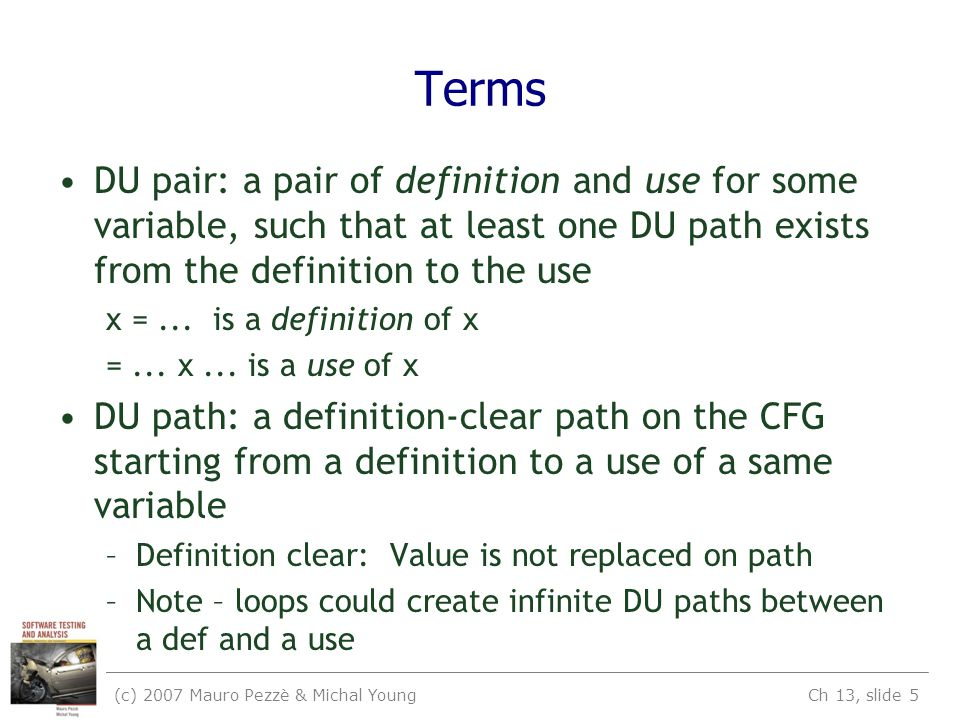 (c) 2007 Mauro Pezzè & Michal Young Ch 13, slide 5 Terms DU pair: a pair of definition and use for some variable, such that at least one DU path exist