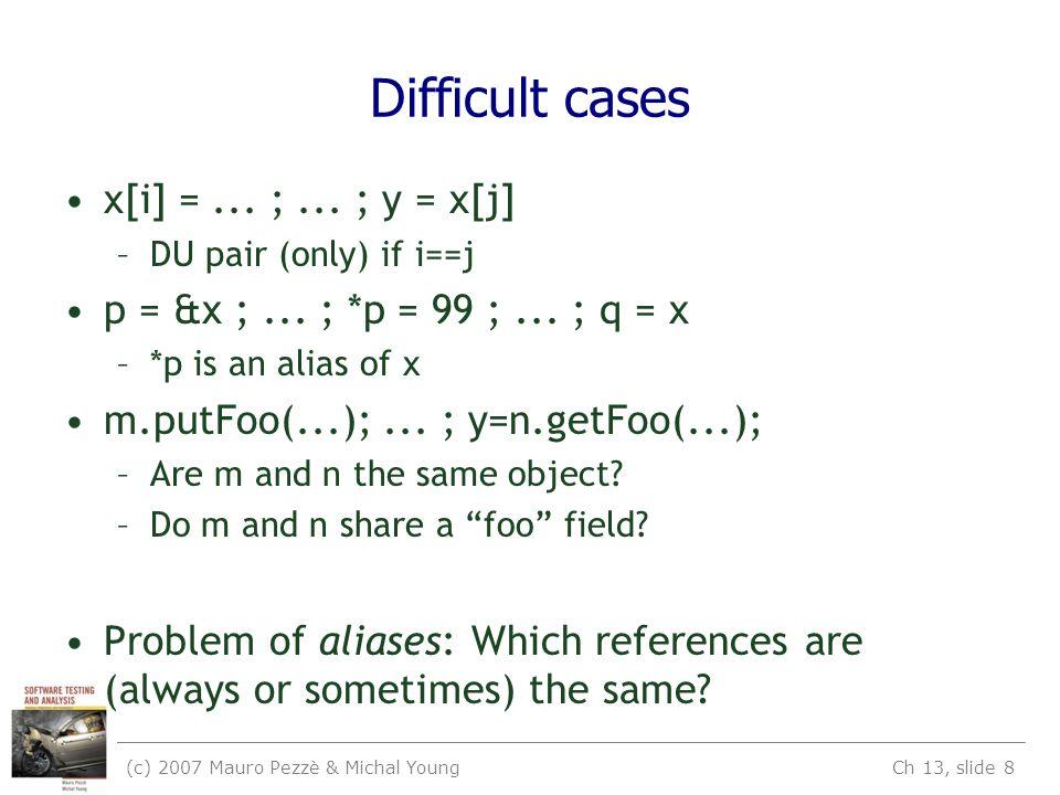 (c) 2007 Mauro Pezzè & Michal Young Ch 13, slide 8 Difficult cases x[i] =... ;... ; y = x[j] –DU pair (only) if i==j p = &x ;... ; *p = 99 ;... ; q =