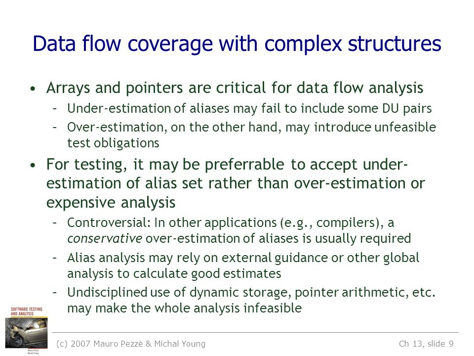 (c) 2007 Mauro Pezzè & Michal Young Ch 13, slide 9 Data flow coverage with complex structures Arrays and pointers are critical for data flow analysis