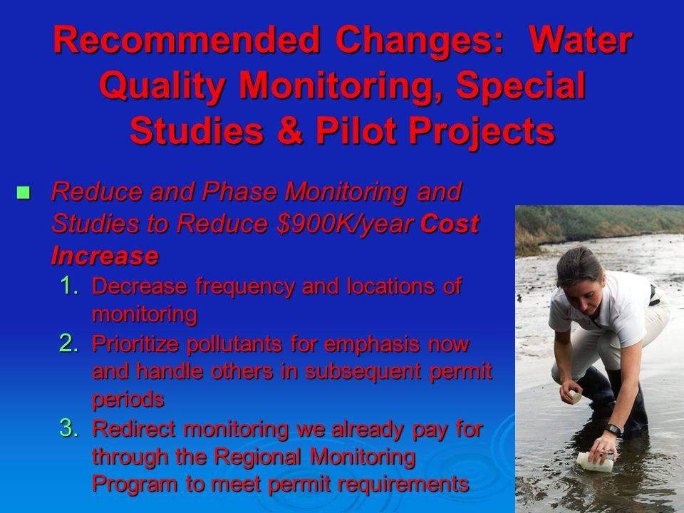 Recommended Changes: Water Quality Monitoring, Special Studies & Pilot Projects Reduce and Phase Monitoring and Studies to Reduce $900K/year Cost Incr