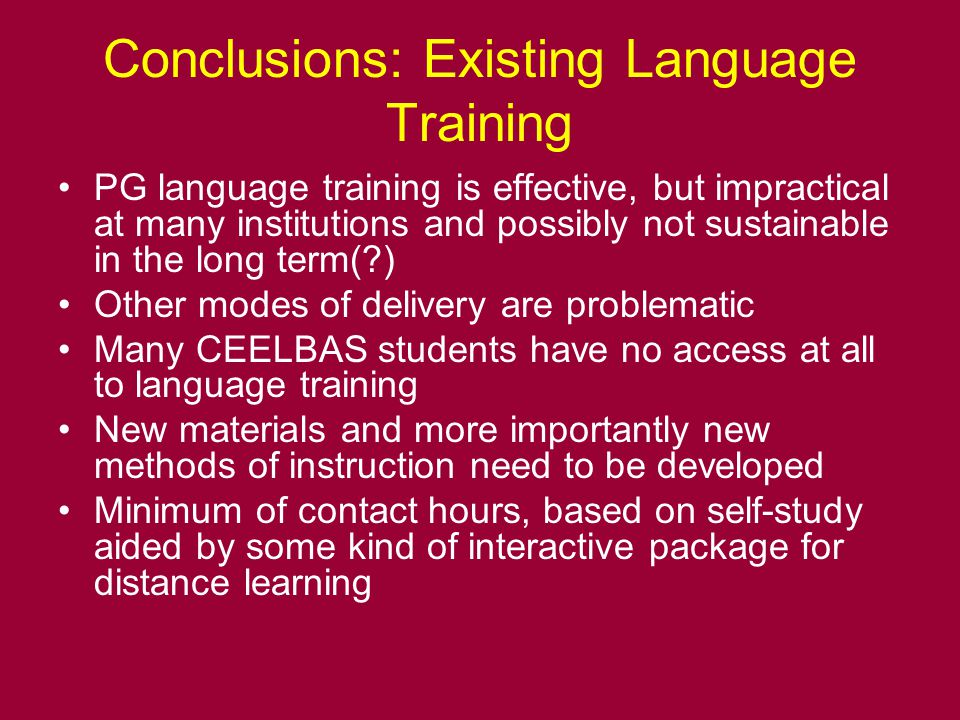 Conclusions: Existing Language Training PG language training is effective, but impractical at many institutions and possibly not sustainable in the long term( ) Other modes of delivery are problematic Many CEELBAS students have no access at all to language training New materials and more importantly new methods of instruction need to be developed Minimum of contact hours, based on self-study aided by some kind of interactive package for distance learning
