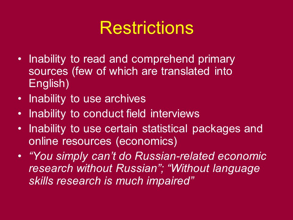 Restrictions Inability to read and comprehend primary sources (few of which are translated into English) Inability to use archives Inability to conduct field interviews Inability to use certain statistical packages and online resources (economics) You simply can't do Russian-related economic research without Russian ; Without language skills research is much impaired