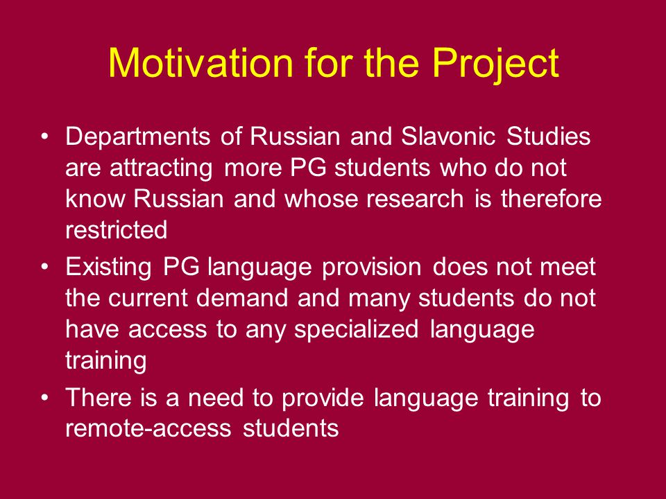 Motivation for the Project Departments of Russian and Slavonic Studies are attracting more PG students who do not know Russian and whose research is therefore restricted Existing PG language provision does not meet the current demand and many students do not have access to any specialized language training There is a need to provide language training to remote-access students