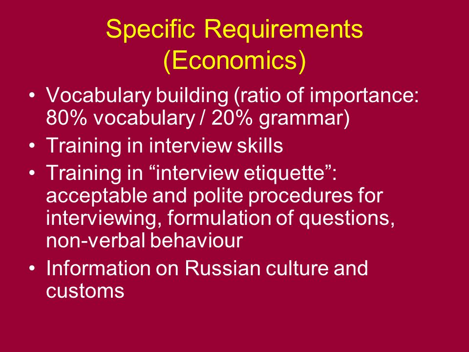 Specific Requirements (Economics) Vocabulary building (ratio of importance: 80% vocabulary / 20% grammar) Training in interview skills Training in interview etiquette : acceptable and polite procedures for interviewing, formulation of questions, non-verbal behaviour Information on Russian culture and customs