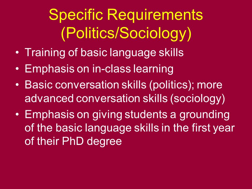 Specific Requirements (Politics/Sociology) Training of basic language skills Emphasis on in-class learning Basic conversation skills (politics); more advanced conversation skills (sociology) Emphasis on giving students a grounding of the basic language skills in the first year of their PhD degree