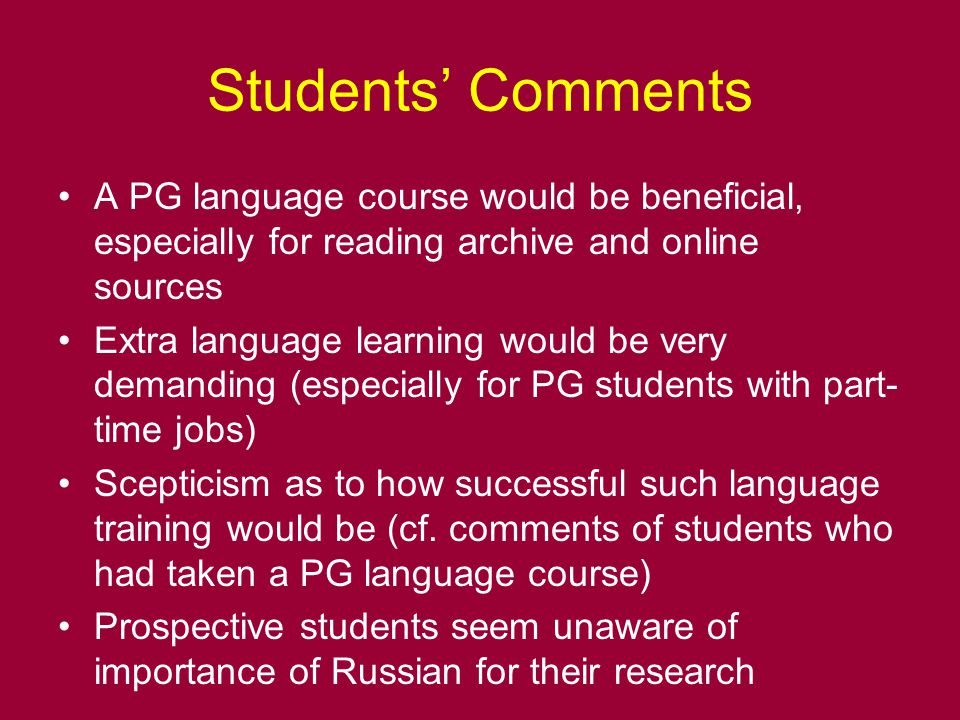 Students' Comments A PG language course would be beneficial, especially for reading archive and online sources Extra language learning would be very demanding (especially for PG students with part- time jobs) Scepticism as to how successful such language training would be (cf.