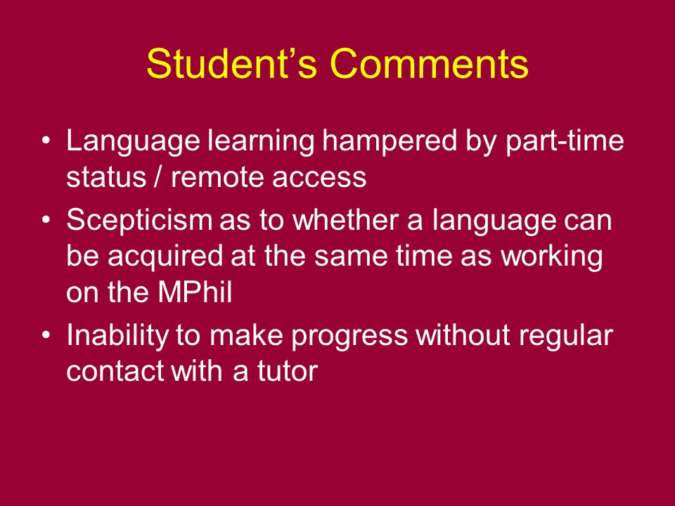 Student's Comments Language learning hampered by part-time status / remote access Scepticism as to whether a language can be acquired at the same time as working on the MPhil Inability to make progress without regular contact with a tutor