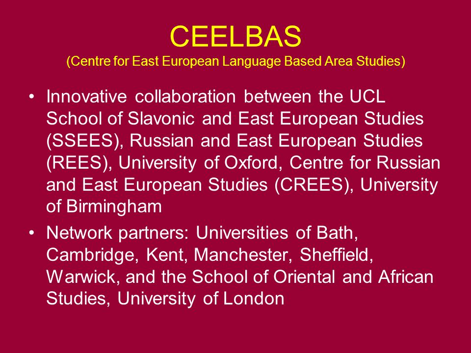 CEELBAS (Centre for East European Language Based Area Studies) Innovative collaboration between the UCL School of Slavonic and East European Studies (SSEES), Russian and East European Studies (REES), University of Oxford, Centre for Russian and East European Studies (CREES), University of Birmingham Network partners: Universities of Bath, Cambridge, Kent, Manchester, Sheffield, Warwick, and the School of Oriental and African Studies, University of London