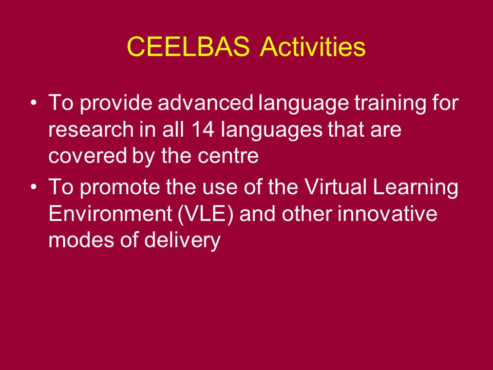 CEELBAS Activities To provide advanced language training for research in all 14 languages that are covered by the centre To promote the use of the Virtual Learning Environment (VLE) and other innovative modes of delivery