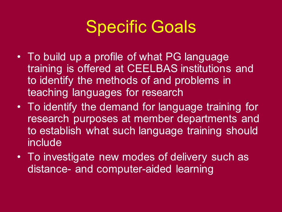 Specific Goals To build up a profile of what PG language training is offered at CEELBAS institutions and to identify the methods of and problems in teaching languages for research To identify the demand for language training for research purposes at member departments and to establish what such language training should include To investigate new modes of delivery such as distance- and computer-aided learning