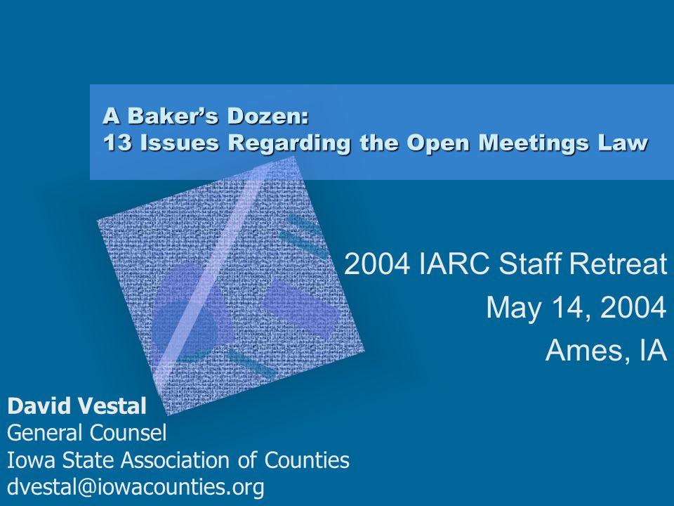 A Baker's Dozen: 13 Issues Regarding the Open Meetings Law 2004 IARC Staff Retreat May 14, 2004 Ames, IA David Vestal General Counsel Iowa State Assoc
