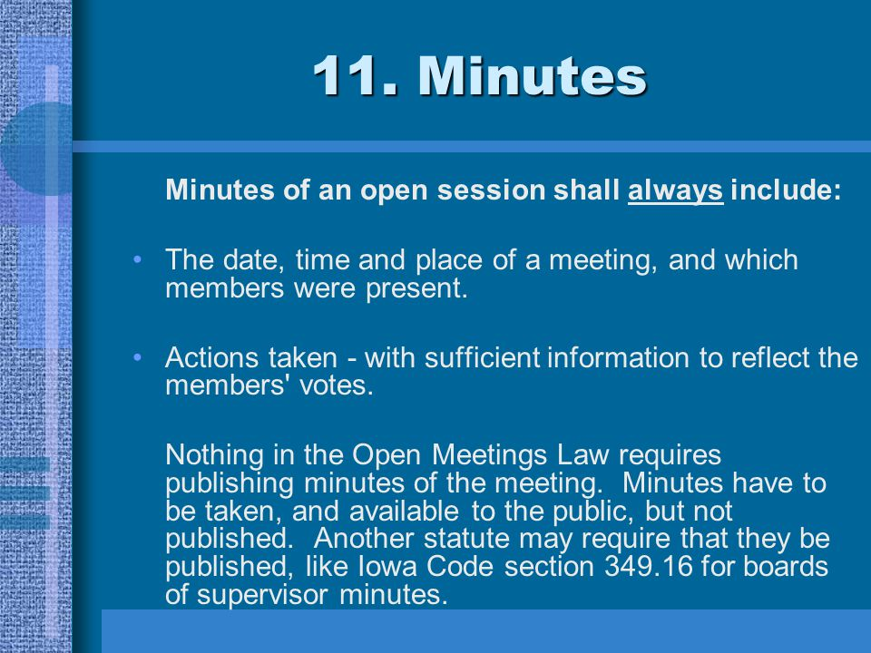 11. Minutes Minutes of an open session shall always include: The date, time and place of a meeting, and which members were present. Actions taken - wi
