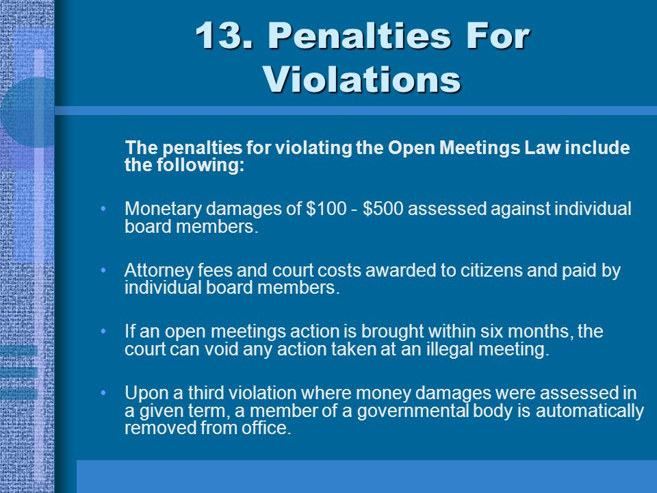 13. Penalties For Violations The penalties for violating the Open Meetings Law include the following: Monetary damages of $100 - $500 assessed against