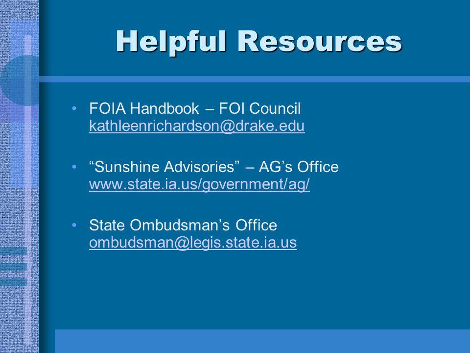 Helpful Resources FOIA Handbook – FOI Council kathleenrichardson@drake.edu kathleenrichardson@drake.edu Sunshine Advisories – AG's Office www.state.ia.us/government/ag/ www.state.ia.us/government/ag/ State Ombudsman's Office ombudsman@legis.state.ia.us ombudsman@legis.state.ia.us