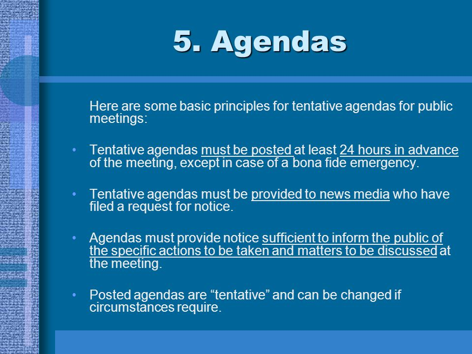 5. Agendas Here are some basic principles for tentative agendas for public meetings: Tentative agendas must be posted at least 24 hours in advance of