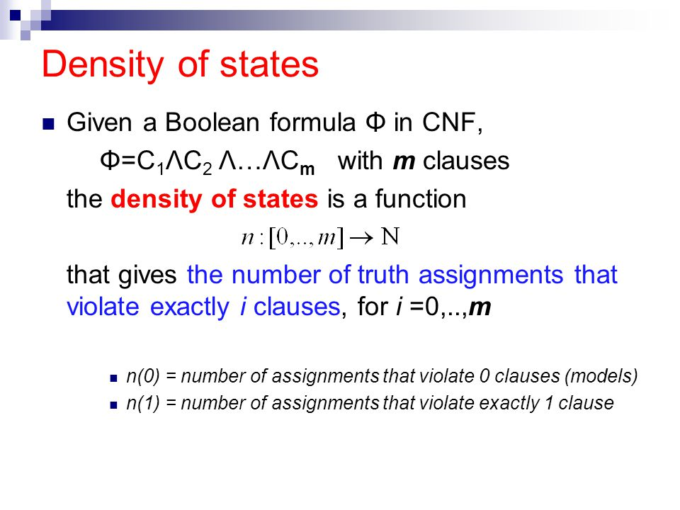 Density of states Given a Boolean formula Φ in CNF, Φ=C 1 ΛC 2 Λ…ΛC m with m clauses the density of states is a function that gives the number of truth assignments that violate exactly i clauses, for i =0,..,m n(0) = number of assignments that violate 0 clauses (models) n(1) = number of assignments that violate exactly 1 clause