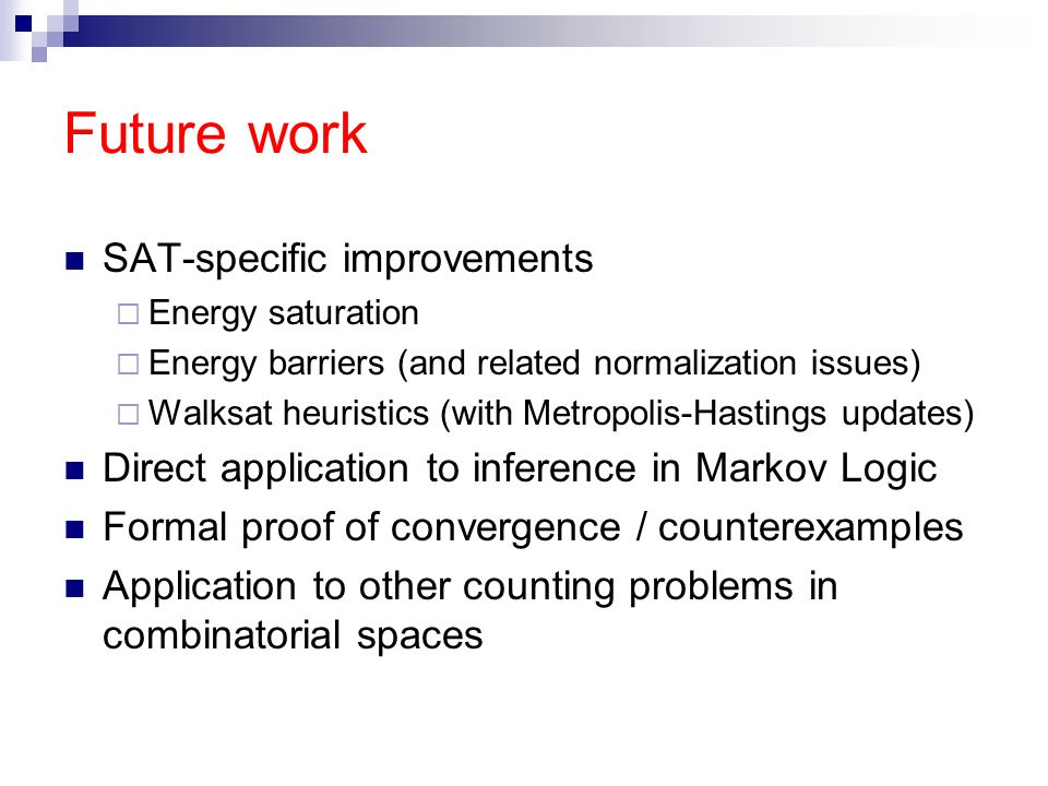 Future work SAT-specific improvements  Energy saturation  Energy barriers (and related normalization issues)  Walksat heuristics (with Metropolis-Hastings updates) Direct application to inference in Markov Logic Formal proof of convergence / counterexamples Application to other counting problems in combinatorial spaces