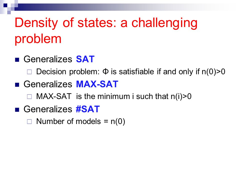 Density of states: a challenging problem Generalizes SAT  Decision problem: Φ is satisfiable if and only if n(0)>0 Generalizes MAX-SAT  MAX-SAT is the minimum i such that n(i)>0 Generalizes #SAT  Number of models = n(0)