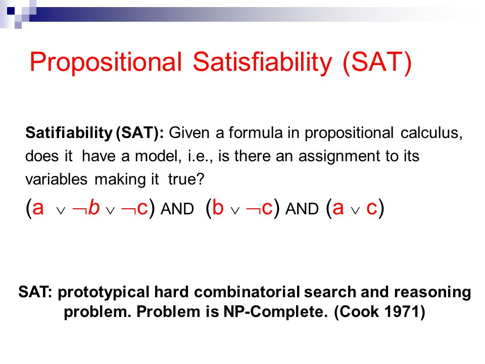 Satifiability (SAT): Given a formula in propositional calculus, does it have a model, i.e., is there an assignment to its variables making it true.