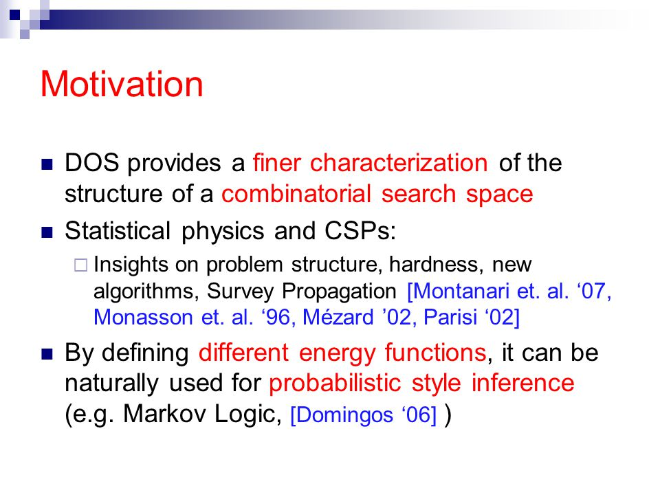 Motivation DOS provides a finer characterization of the structure of a combinatorial search space Statistical physics and CSPs:  Insights on problem structure, hardness, new algorithms, Survey Propagation [Montanari et.