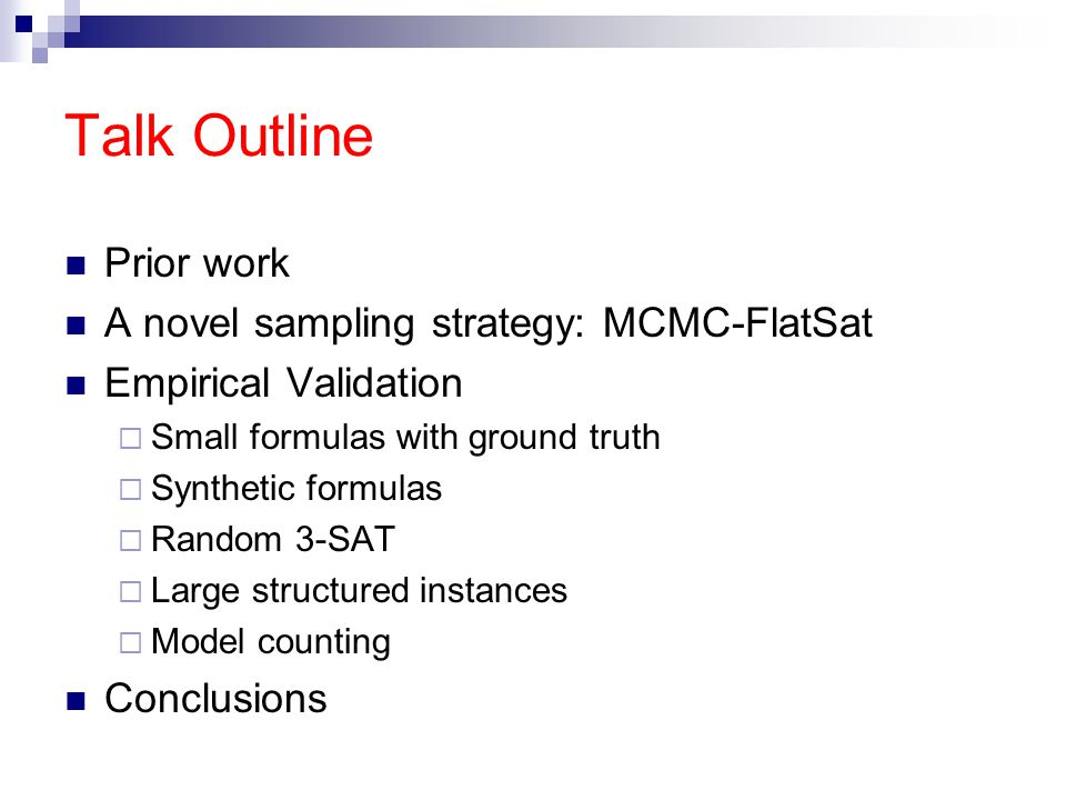 Talk Outline Prior work A novel sampling strategy: MCMC-FlatSat Empirical Validation  Small formulas with ground truth  Synthetic formulas  Random 3-SAT  Large structured instances  Model counting Conclusions