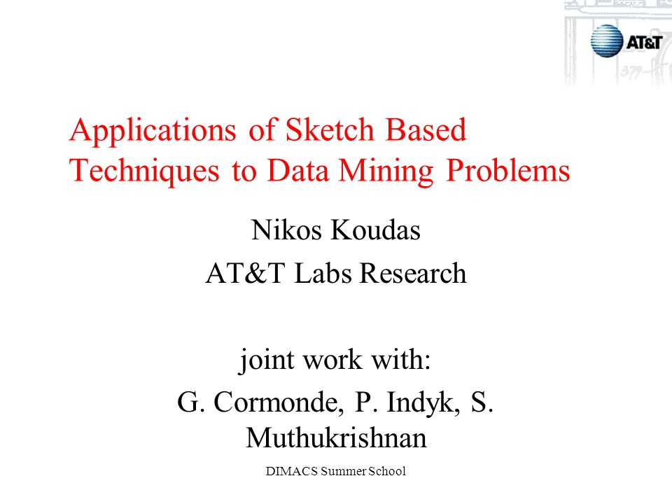 DIMACS Summer School Applications of Sketch Based Techniques to Data Mining Problems Nikos Koudas AT&T Labs Research joint work with: G.