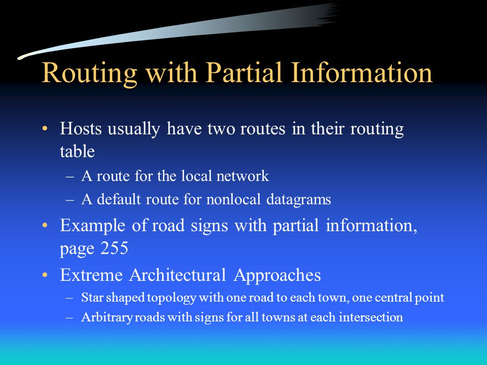 Routing with Partial Information The two extreme architectural approaches fail –Star - one machine would have to work as switch between all –Arbitrary - to keep all routing information at all sites is cumbersome and difficult to change A third approach –Half of the cities lie in the east and half in the west –A bridge spans a river that separates the east and west –Road signs in the east list all destinations in the east, and only points to the west, and so on