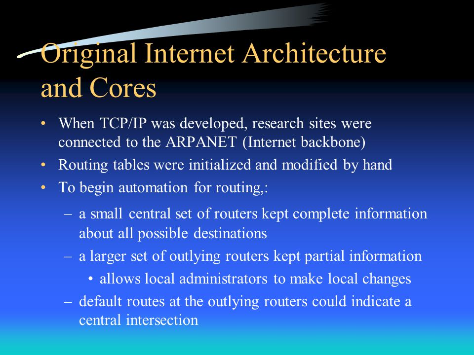 Core Routers Those early routers were either: –Core routers controlled by Internet Network Operations Center –or Noncore routers controlled by inividual groups Core routers communicated among themselves –information was consistent and the system was reliable Sites assigned an Internet network address agreed to advertise that address to the core system