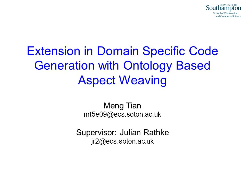 Meng Tian mt5e09@ecs.soton.ac.uk Extension in Domain Specific Code Generation with Ontology Based Aspect Weaving Supervisor: Julian Rathke jr2@ecs.soton.ac.uk