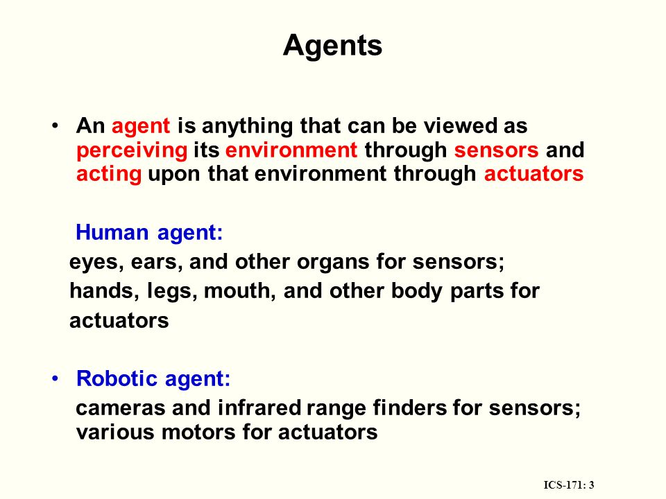 ICS-171: 3 Agents An agent is anything that can be viewed as perceiving its environment through sensors and acting upon that environment through actuators Human agent: eyes, ears, and other organs for sensors; hands, legs, mouth, and other body parts for actuators Robotic agent: cameras and infrared range finders for sensors; various motors for actuators