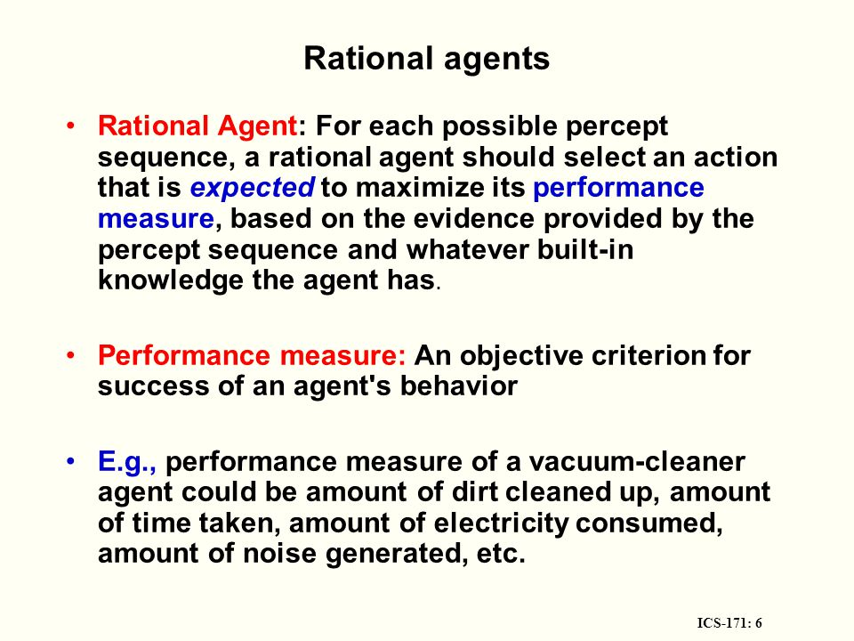 ICS-171: 6 Rational agents Rational Agent: For each possible percept sequence, a rational agent should select an action that is expected to maximize its performance measure, based on the evidence provided by the percept sequence and whatever built-in knowledge the agent has.