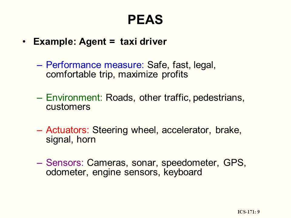 ICS-171: 10 PEAS Example: Agent = Medical diagnosis system Performance measure: Healthy patient, minimize costs, lawsuits Environment: Patient, hospital, staff Actuators: Screen display (questions, tests, diagnoses, treatments, referrals) Sensors: Keyboard (entry of symptoms, findings, patient s answers)
