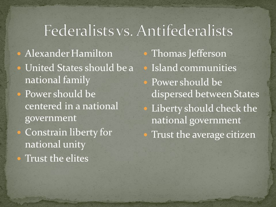 Alexander Hamilton United States should be a national family Power should be centered in a national government Constrain liberty for national unity Trust the elites Thomas Jefferson Island communities Power should be dispersed between States Liberty should check the national government Trust the average citizen
