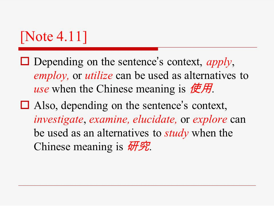 [Note 4.11]  Depending on the sentence ' s context, apply, employ, or utilize can be used as alternatives to use when the Chinese meaning is 使用.  Al