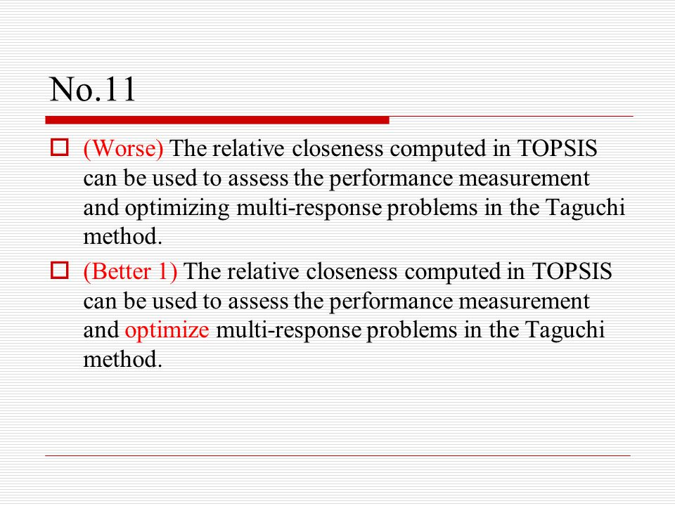 No.11  (Worse) The relative closeness computed in TOPSIS can be used to assess the performance measurement and optimizing multi-response problems in