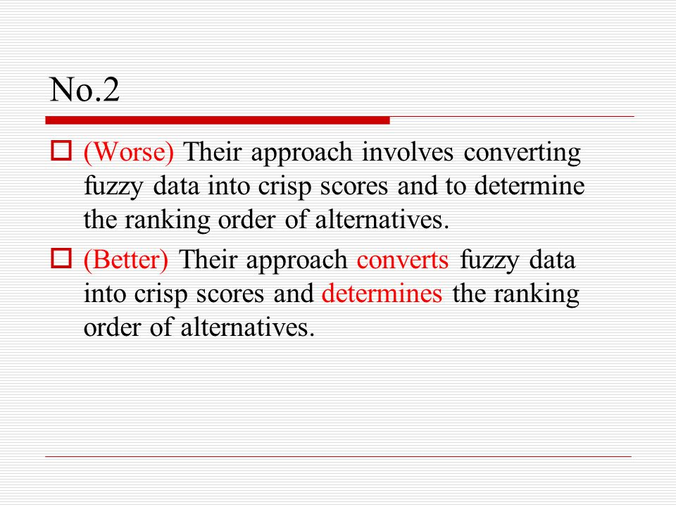 No.2  (Worse) Their approach involves converting fuzzy data into crisp scores and to determine the ranking order of alternatives.  (Better) Their ap