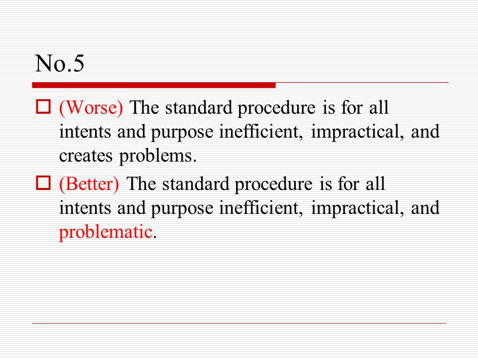No.5  (Worse) The standard procedure is for all intents and purpose inefficient, impractical, and creates problems.  (Better) The standard procedure