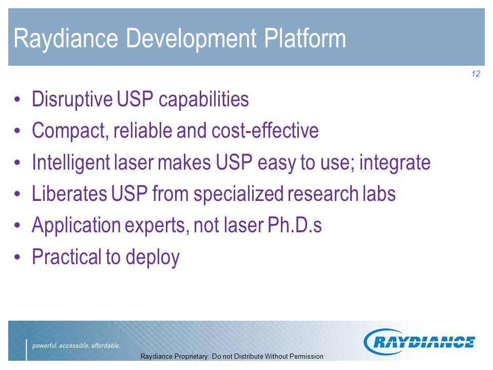 Raydiance Proprietary: Do not Distribute Without Permission 12 Raydiance Development Platform Disruptive USP capabilities Compact, reliable and cost-effective Intelligent laser makes USP easy to use; integrate Liberates USP from specialized research labs Application experts, not laser Ph.D.s Practical to deploy