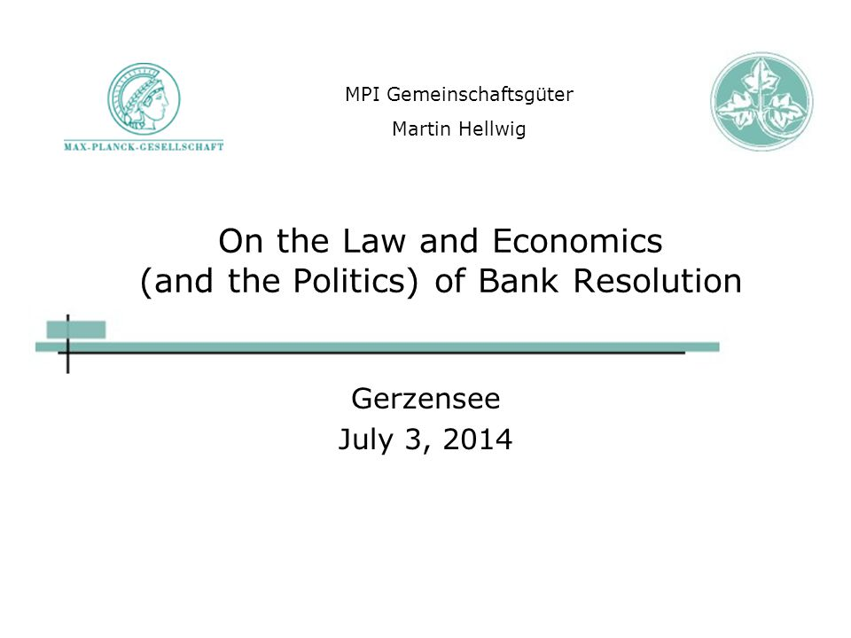 On the Law and Economics (and the Politics) of Bank Resolution Gerzensee July 3, 2014 MPI Gemeinschaftsgüter Martin Hellwig
