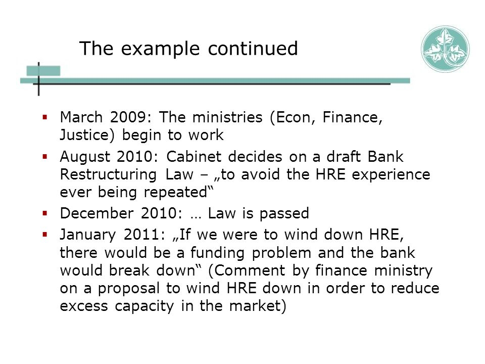 The example continued  March 2009: The ministries (Econ, Finance, Justice) begin to work  August 2010: Cabinet decides on a draft Bank Restructuring