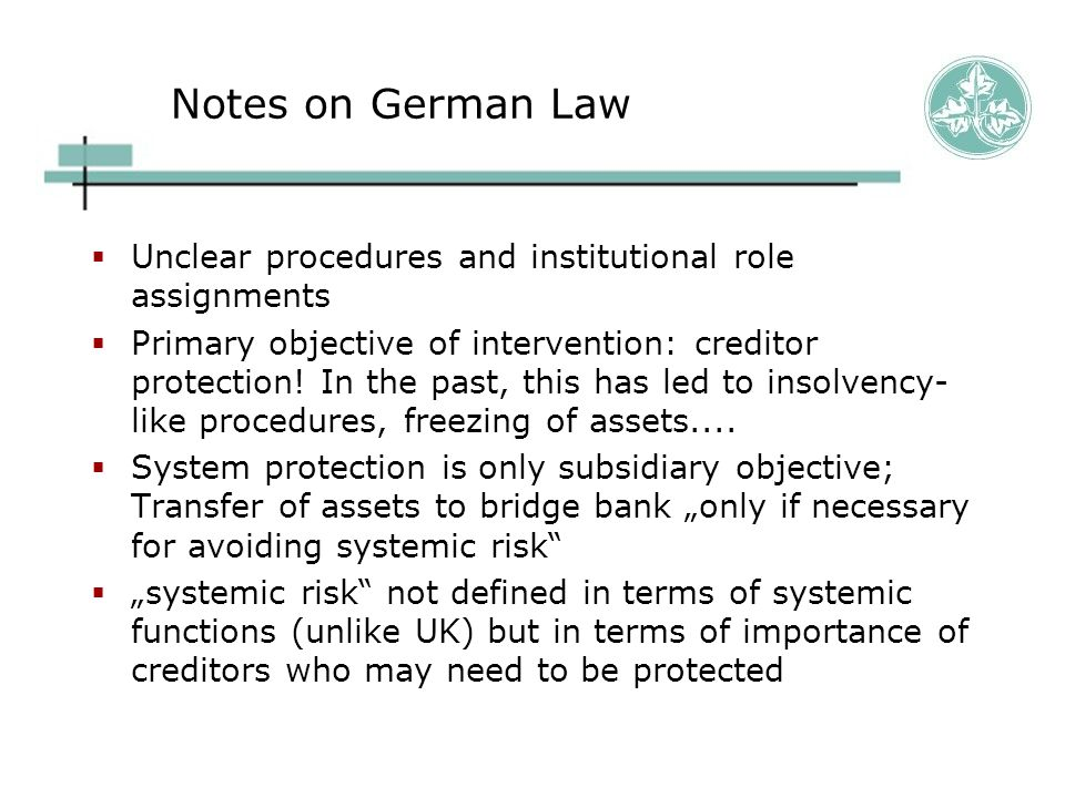 Notes on German Law  Unclear procedures and institutional role assignments  Primary objective of intervention: creditor protection.