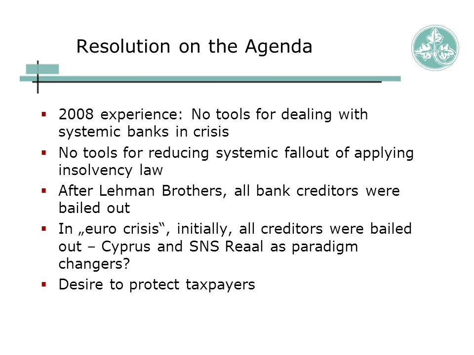 Resolution on the Agenda  2008 experience: No tools for dealing with systemic banks in crisis  No tools for reducing systemic fallout of applying in