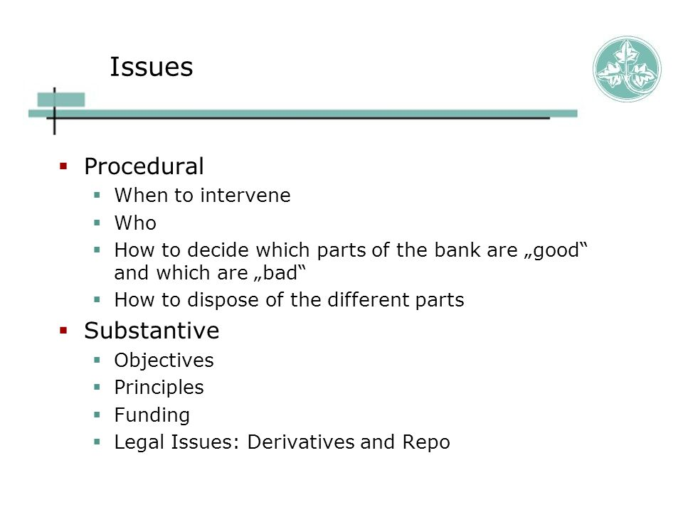 """Issues  Procedural  When to intervene  Who  How to decide which parts of the bank are """"good and which are """"bad  How to dispose of the different parts  Substantive  Objectives  Principles  Funding  Legal Issues: Derivatives and Repo"""